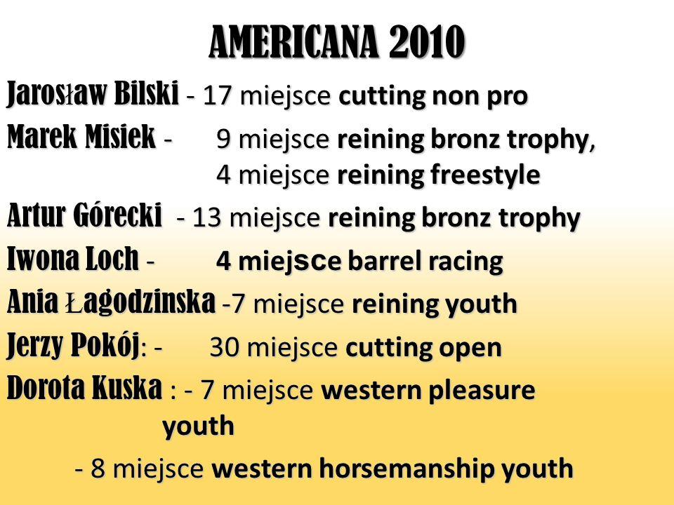 AMERICANA 2010 Jaros ł aw Bilski - 17 miejsce cutting non pro Marek Misiek - 9 miejsce reining bronz trophy, 4 miejsce reining freestyle Artur Górecki