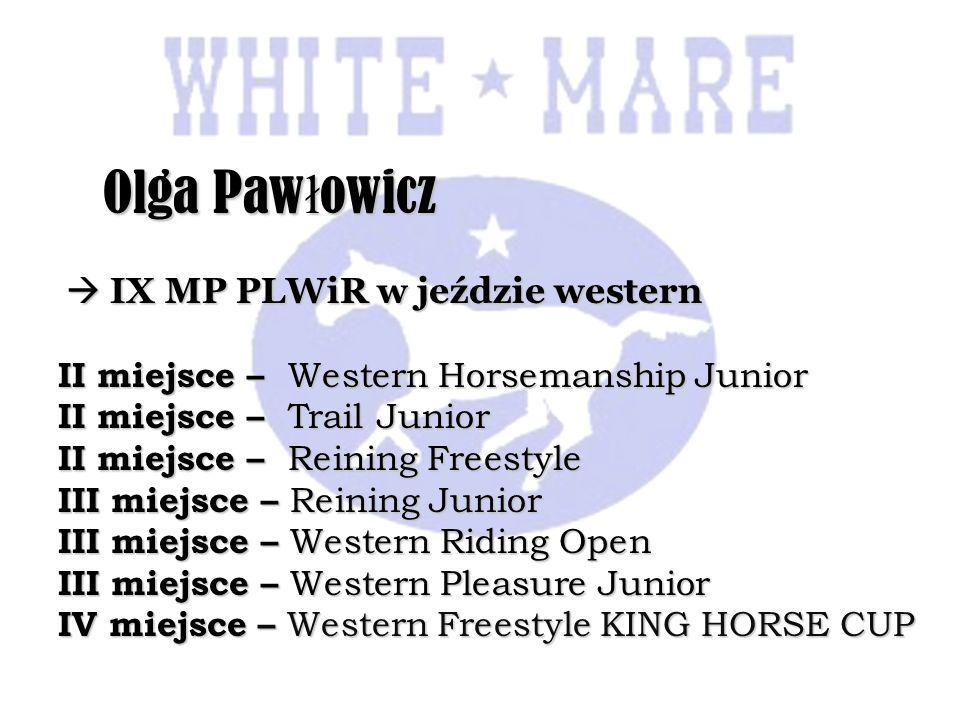 Olga Paw ł owicz Olga Paw ł owicz IX MP PLWiR w jeździe western IX MP PLWiR w jeździe western II miejsce – Western Horsemanship Junior II miejsce – Trail Junior II miejsce – Reining Freestyle III miejsce – Reining Junior III miejsce – Western Riding Open III miejsce – Western Pleasure Junior IV miejsce – Western Freestyle KING HORSE CUP