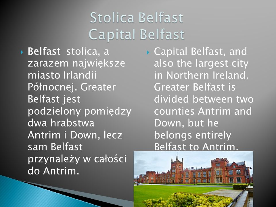 Capital Belfast, and also the largest city in Northern Ireland. Greater Belfast is divided between two counties Antrim and Down, but he belongs entire