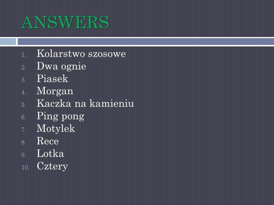 ANSWERS 1. Kolarstwo szosowe 2. Dwa ognie 3. Piasek 4. Morgan 5. Kaczka na kamieniu 6. Ping pong 7. Motylek 8. Rece 9. Lotka 10. Cztery