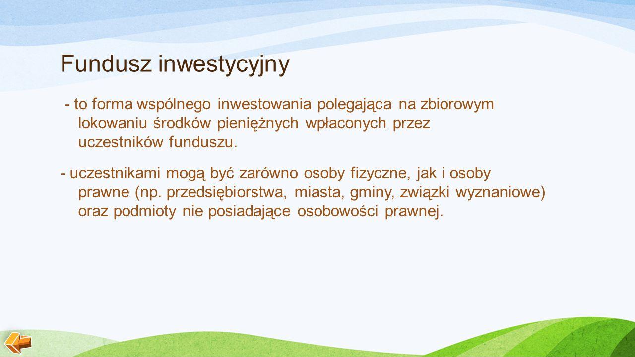 Fundusz inwestycyjny - to forma wspólnego inwestowania polegająca na zbiorowym lokowaniu środków pieniężnych wpłaconych przez uczestników funduszu.