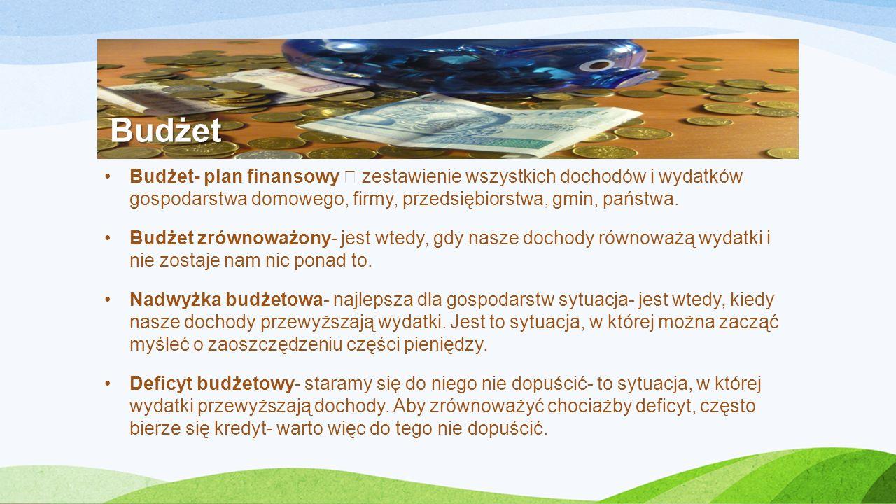Budżet Budżet- plan finansowy – zestawienie wszystkich dochodów i wydatków gospodarstwa domowego, firmy, przedsiębiorstwa, gmin, państwa.