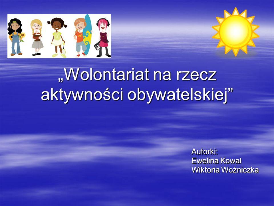 Wolontariat na rzecz aktywności obywatelskiej Autorki: Ewelina Kowal Wiktoria Woźniczka