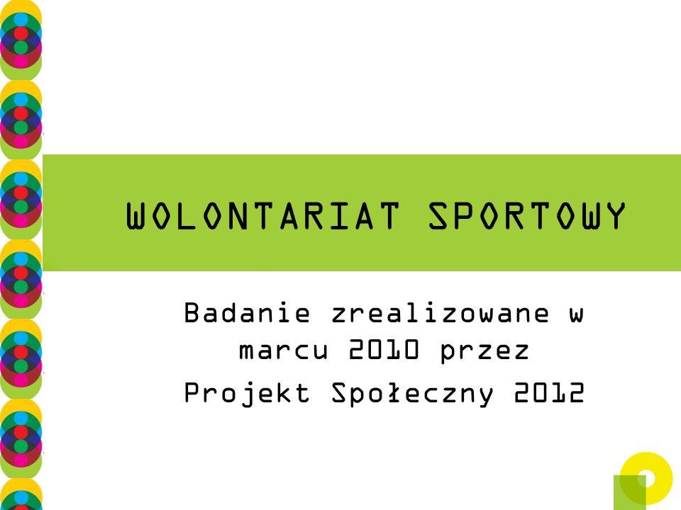 WOLONTARIAT SPORTOWY Badanie zrealizowane w marcu 2010 przez Projekt Społeczny 2012