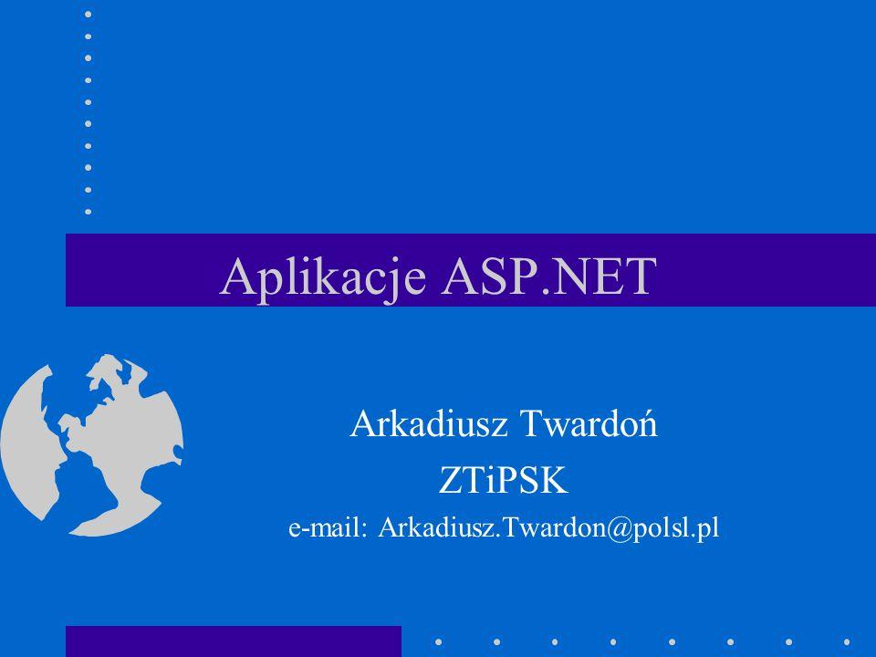 Aplikacje ASP.NET Arkadiusz Twardoń ZTiPSK e-mail: Arkadiusz.Twardon@polsl.pl