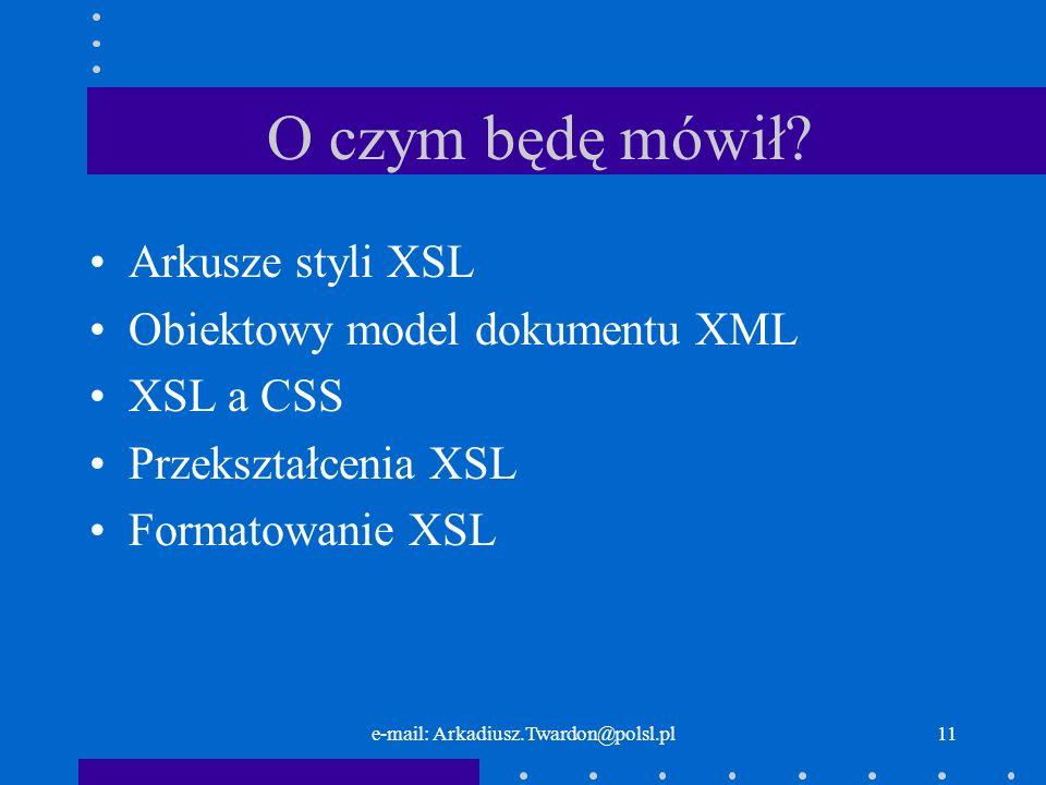 e-mail: Arkadiusz.Twardon@polsl.pl11 O czym będę mówił? Arkusze styli XSL Obiektowy model dokumentu XML XSL a CSS Przekształcenia XSL Formatowanie XSL