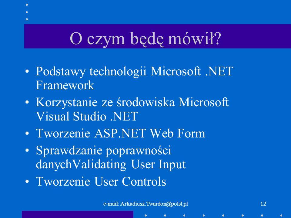 e-mail: Arkadiusz.Twardon@polsl.pl12 O czym będę mówił? Podstawy technologii Microsoft.NET Framework Korzystanie ze środowiska Microsoft Visual Studio