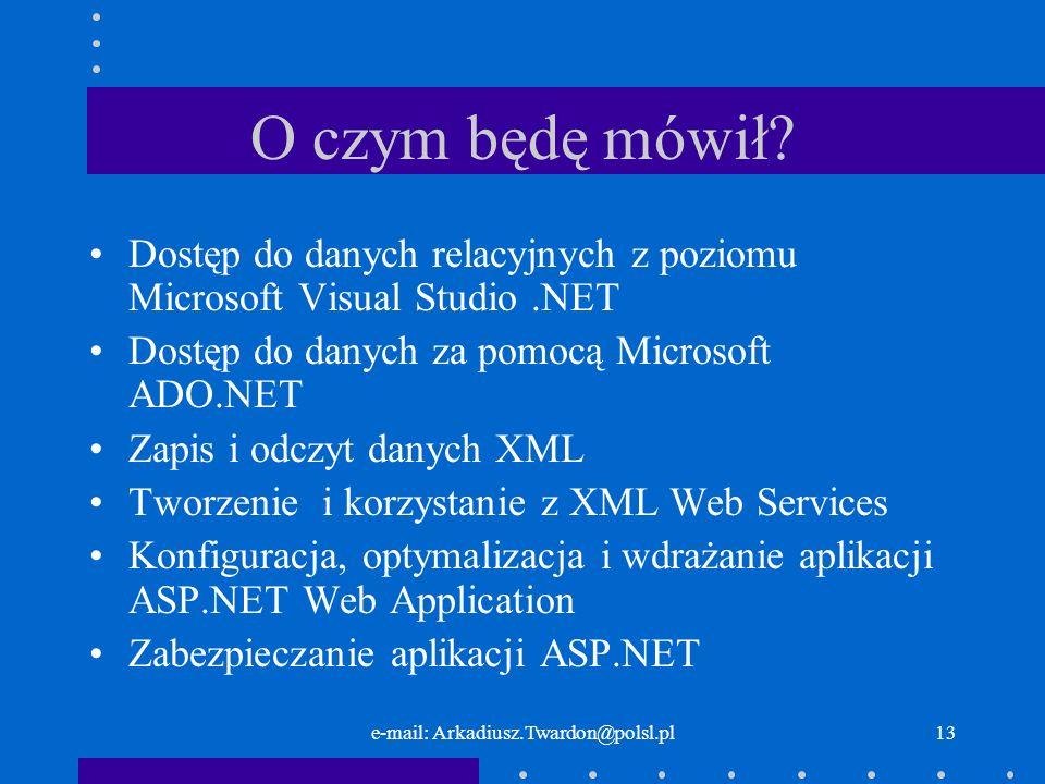e-mail: Arkadiusz.Twardon@polsl.pl13 O czym będę mówił? Dostęp do danych relacyjnych z poziomu Microsoft Visual Studio.NET Dostęp do danych za pomocą