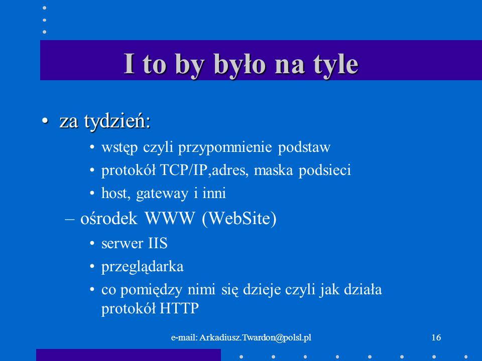 e-mail: Arkadiusz.Twardon@polsl.pl16 I to by było na tyle za tydzień:za tydzień: wstęp czyli przypomnienie podstaw protokół TCP/IP,adres, maska podsie