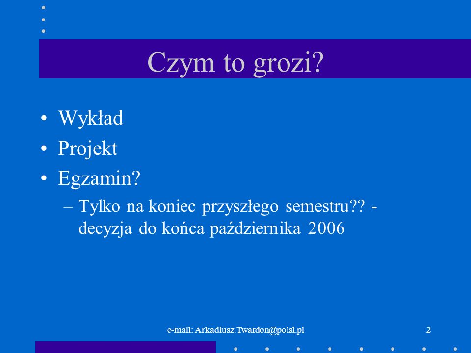 2 Czym to grozi? Wykład Projekt Egzamin? –Tylko na koniec przyszłego semestru?? - decyzja do końca października 2006