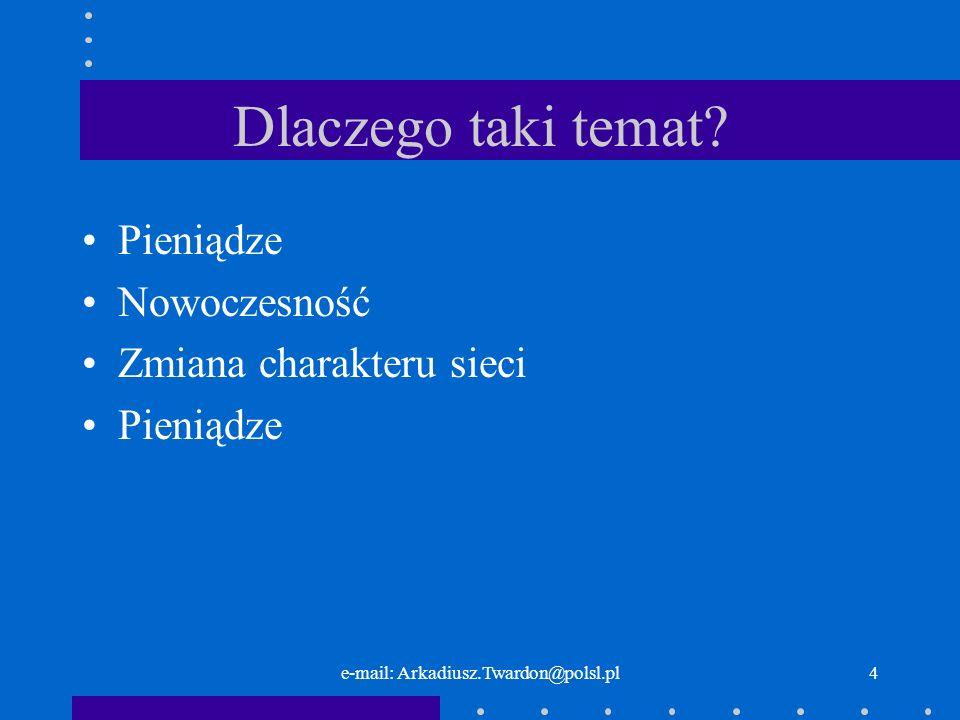 e-mail: Arkadiusz.Twardon@polsl.pl4 Dlaczego taki temat? Pieniądze Nowoczesność Zmiana charakteru sieci Pieniądze