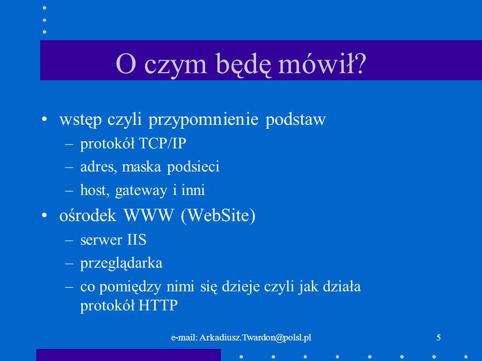 e-mail: Arkadiusz.Twardon@polsl.pl5 O czym będę mówił? wstęp czyli przypomnienie podstaw –protokół TCP/IP –adres, maska podsieci –host, gateway i inni
