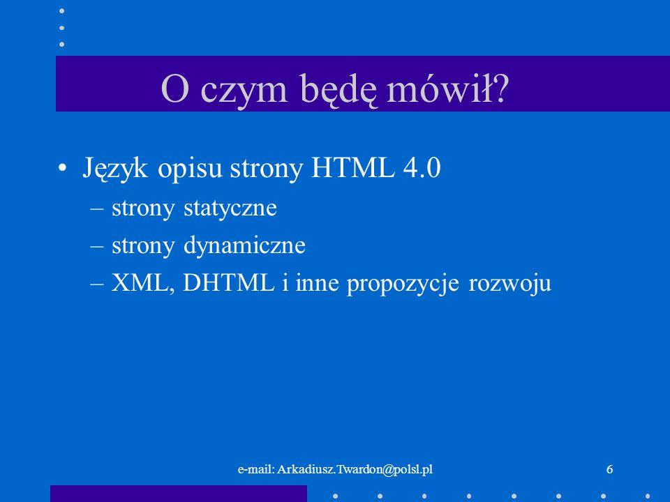 e-mail: Arkadiusz.Twardon@polsl.pl6 O czym będę mówił? Język opisu strony HTML 4.0 –strony statyczne –strony dynamiczne –XML, DHTML i inne propozycje