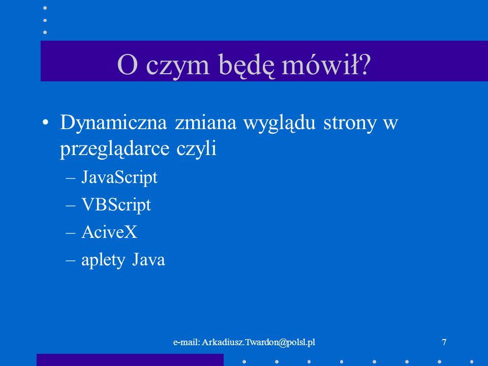 e-mail: Arkadiusz.Twardon@polsl.pl7 O czym będę mówił? Dynamiczna zmiana wyglądu strony w przeglądarce czyli –JavaScript –VBScript –AciveX –aplety Jav