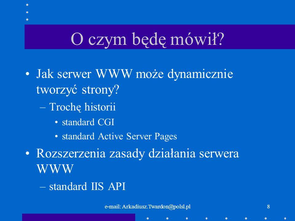 e-mail: Arkadiusz.Twardon@polsl.pl8 O czym będę mówił? Jak serwer WWW może dynamicznie tworzyć strony? –Trochę historii standard CGI standard Active S