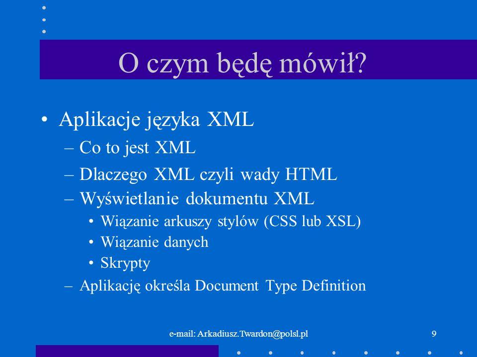 e-mail: Arkadiusz.Twardon@polsl.pl9 O czym będę mówił? Aplikacje języka XML –Co to jest XML –Dlaczego XML czyli wady HTML –Wyświetlanie dokumentu XML