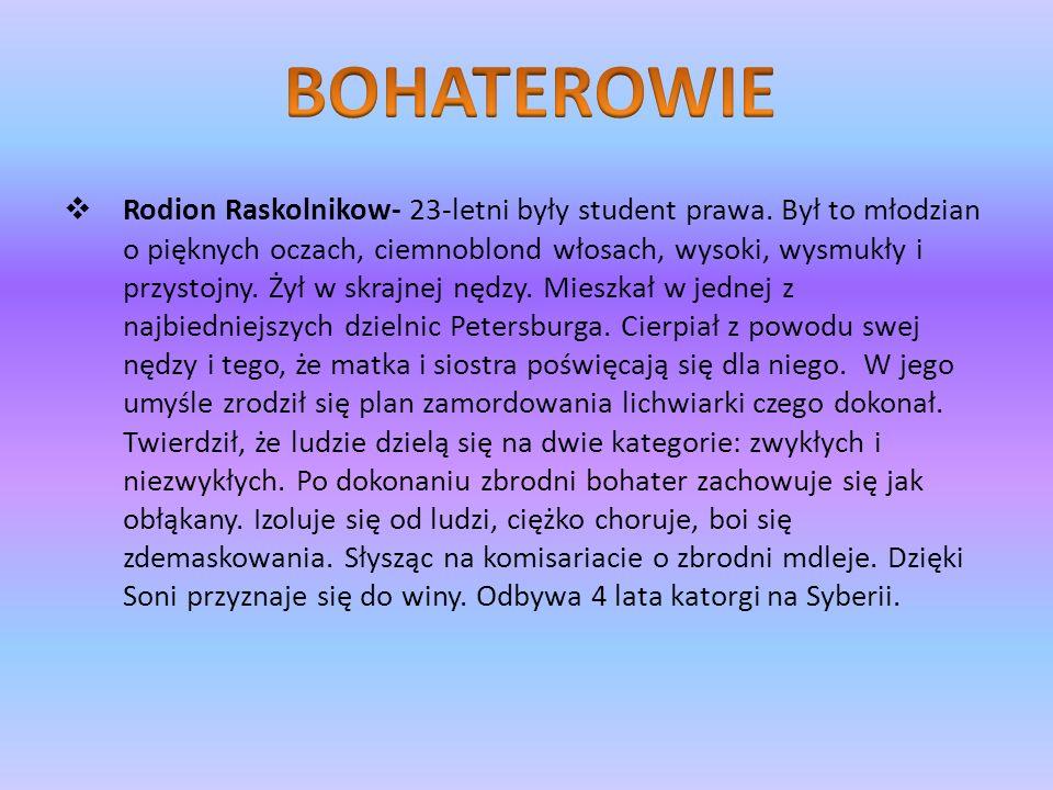Rodion Raskolnikow- 23-letni były student prawa. Był to młodzian o pięknych oczach, ciemnoblond włosach, wysoki, wysmukły i przystojny. Żył w skrajnej