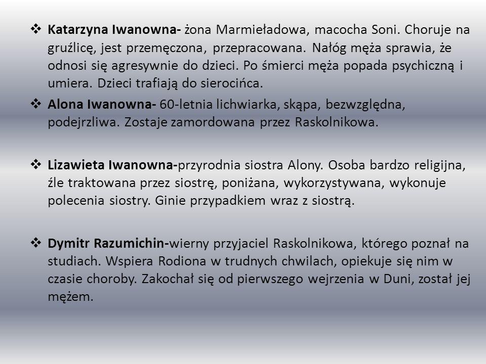 Katarzyna Iwanowna- żona Marmieładowa, macocha Soni. Choruje na gruźlicę, jest przemęczona, przepracowana. Nałóg męża sprawia, że odnosi się agresywni