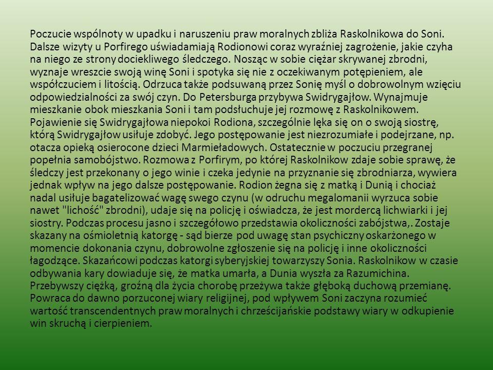 Poczucie wspólnoty w upadku i naruszeniu praw moralnych zbliża Raskolnikowa do Soni. Dalsze wizyty u Porfirego uświadamiają Rodionowi coraz wyraźniej