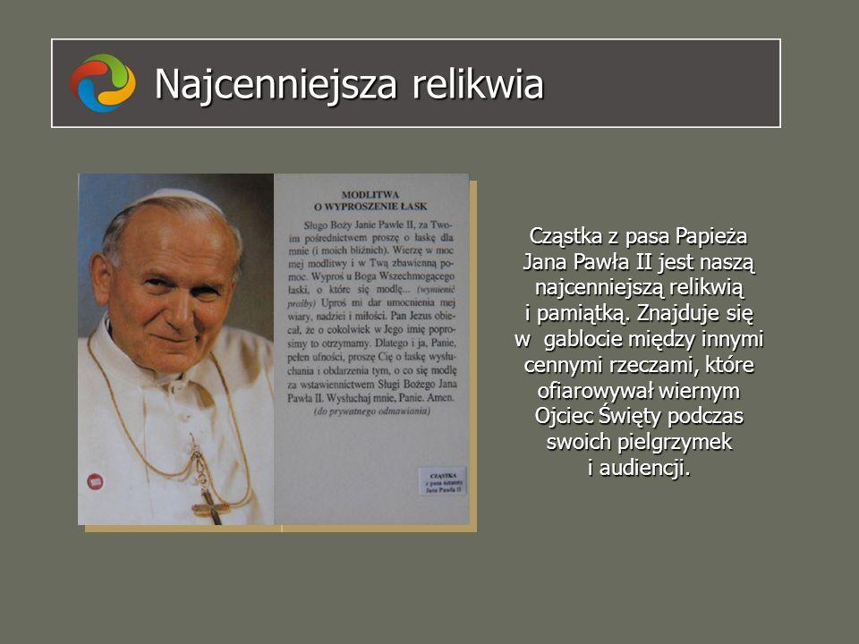 Najcenniejsza relikwia Cząstka z pasa Papieża Jana Pawła II jest naszą najcenniejszą relikwią i pamiątką. Znajduje się w gablocie między innymi cennym