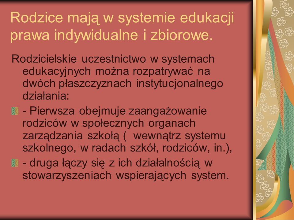 Rodzice mają w systemie edukacji prawa indywidualne i zbiorowe. Rodzicielskie uczestnictwo w systemach edukacyjnych można rozpatrywać na dwóch płaszcz