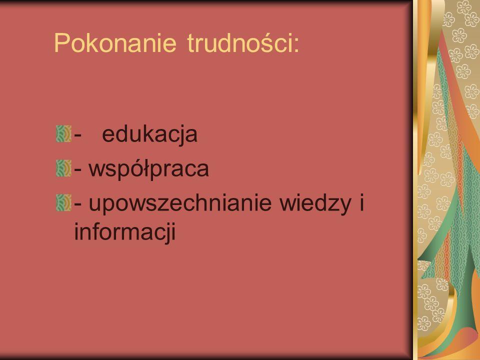 Pokonanie trudności: - edukacja - współpraca - upowszechnianie wiedzy i informacji