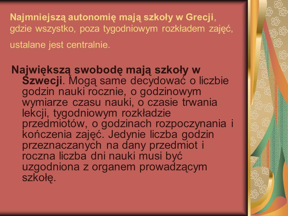 Najmniejszą autonomię mają szkoły w Grecji, gdzie wszystko, poza tygodniowym rozkładem zajęć, ustalane jest centralnie. Największą swobodę mają szkoły