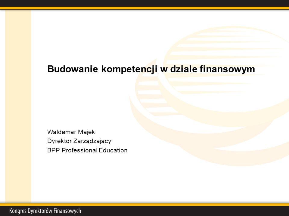 Budowanie kompetencji w dziale finansowym Waldemar Majek Dyrektor Zarządzający BPP Professional Education