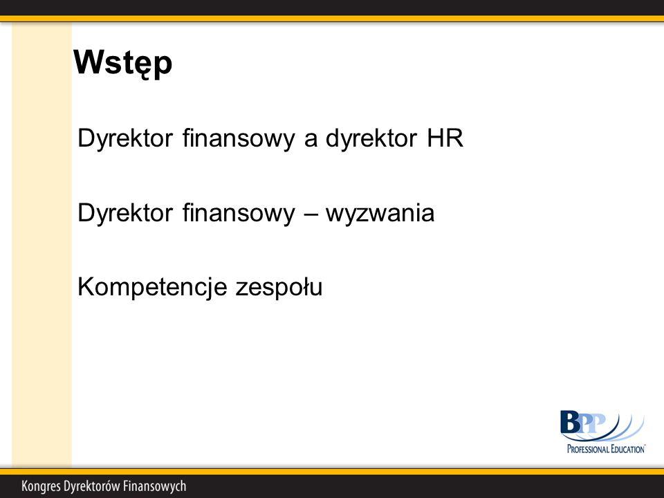 Wstęp Dyrektor finansowy a dyrektor HR Dyrektor finansowy – wyzwania Kompetencje zespołu