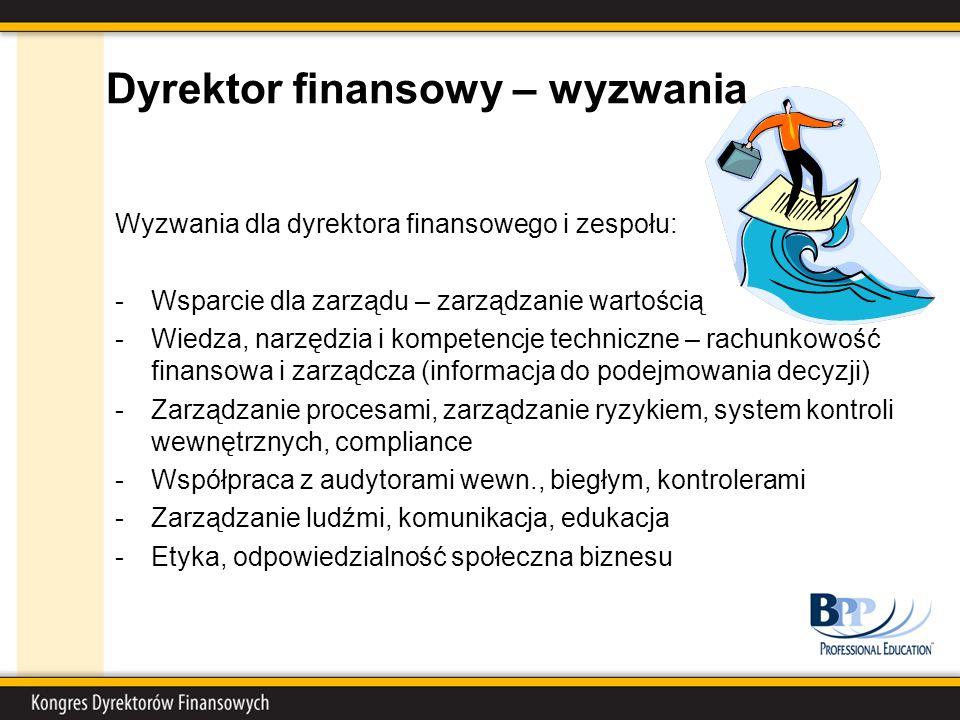 Dyrektor finansowy – wyzwania Wyzwania dla dyrektora finansowego i zespołu: -Wsparcie dla zarządu – zarządzanie wartością -Wiedza, narzędzia i kompetencje techniczne – rachunkowość finansowa i zarządcza (informacja do podejmowania decyzji) -Zarządzanie procesami, zarządzanie ryzykiem, system kontroli wewnętrznych, compliance -Współpraca z audytorami wewn., biegłym, kontrolerami -Zarządzanie ludźmi, komunikacja, edukacja -Etyka, odpowiedzialność społeczna biznesu