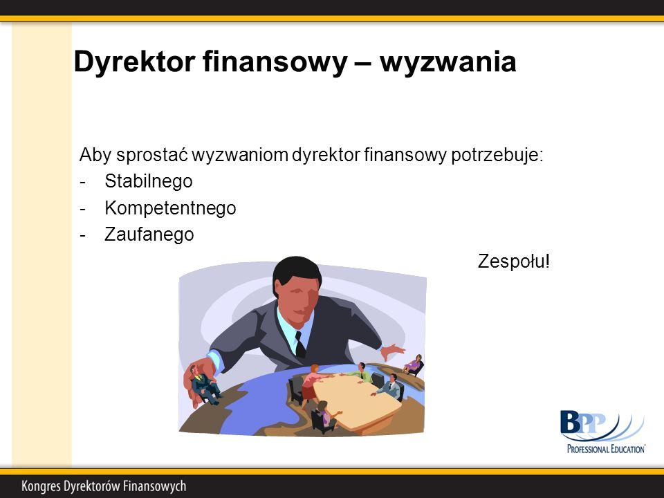 Dyrektor finansowy – wyzwania Aby sprostać wyzwaniom dyrektor finansowy potrzebuje: -Stabilnego -Kompetentnego -Zaufanego Zespołu!