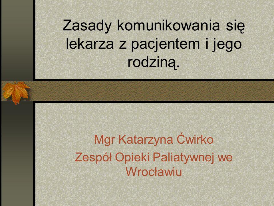 Zasady komunikowania się lekarza z pacjentem i jego rodziną. Mgr Katarzyna Ćwirko Zespół Opieki Paliatywnej we Wrocławiu