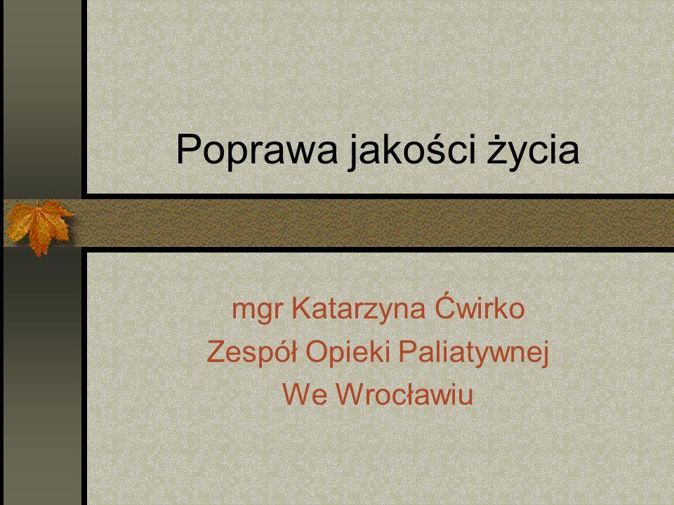 Poprawa jakości życia mgr Katarzyna Ćwirko Zespół Opieki Paliatywnej We Wrocławiu