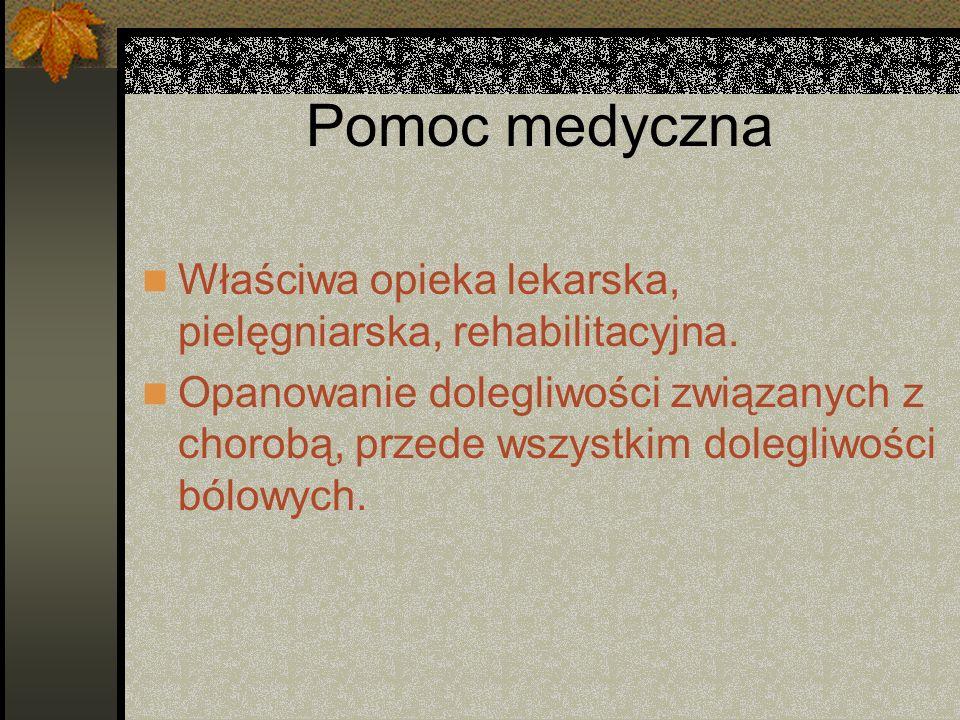 Pomoc medyczna Właściwa opieka lekarska, pielęgniarska, rehabilitacyjna. Opanowanie dolegliwości związanych z chorobą, przede wszystkim dolegliwości b