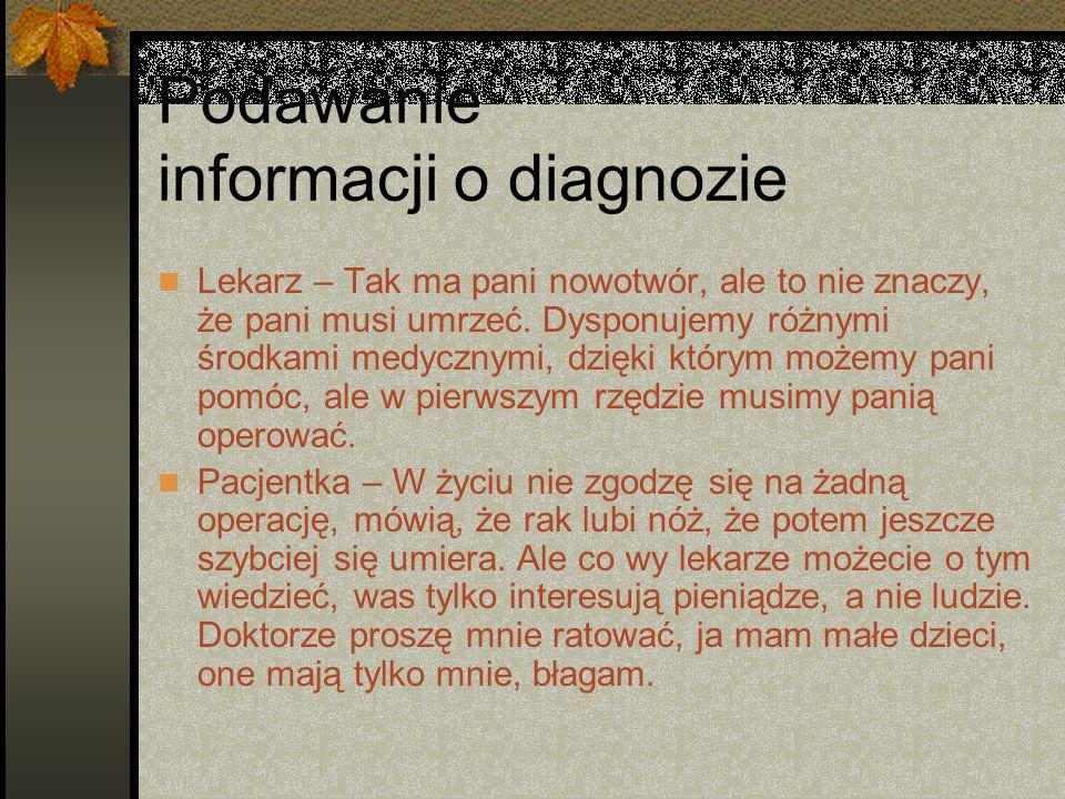 Podawanie informacji o diagnozie Lekarz – Tak ma pani nowotwór, ale to nie znaczy, że pani musi umrzeć. Dysponujemy różnymi środkami medycznymi, dzięk