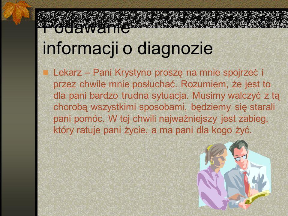 Podawanie informacji o diagnozie Lekarz – Pani Krystyno proszę na mnie spojrzeć i przez chwile mnie posłuchać. Rozumiem, że jest to dla pani bardzo tr
