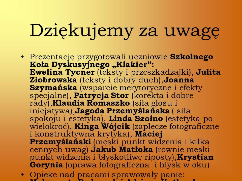 Dziękujemy za uwagę Prezentację przygotowali uczniowie Szkolnego Koła Dyskusyjnego Klakier: Ewelina Tycner (teksty i przeszkadzajki), Julita Ziobrowsk