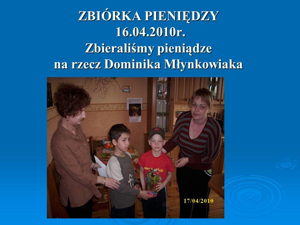 ZBIÓRKA PIENIĘDZY 16.04.2010r. Zbieraliśmy pieniądze na rzecz Dominika Młynkowiaka