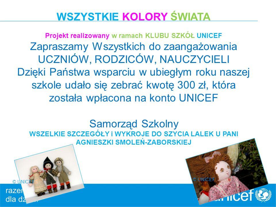© UNICEF WSZYSTKIE KOLORY ŚWIATA Projekt realizowany w ramach KLUBU SZKÓŁ UNICEF Zapraszamy Wszystkich do zaangażowania UCZNIÓW, RODZICÓW, NAUCZYCIELI Dzięki Państwa wsparciu w ubiegłym roku naszej szkole udało się zebrać kwotę 300 zł, która została wpłacona na konto UNICEF Samorząd Szkolny WSZELKIE SZCZEGÓŁY i WYKROJE DO SZYCIA LALEK U PANI AGNIESZKI SMOLEŃ-ZABORSKIEJ