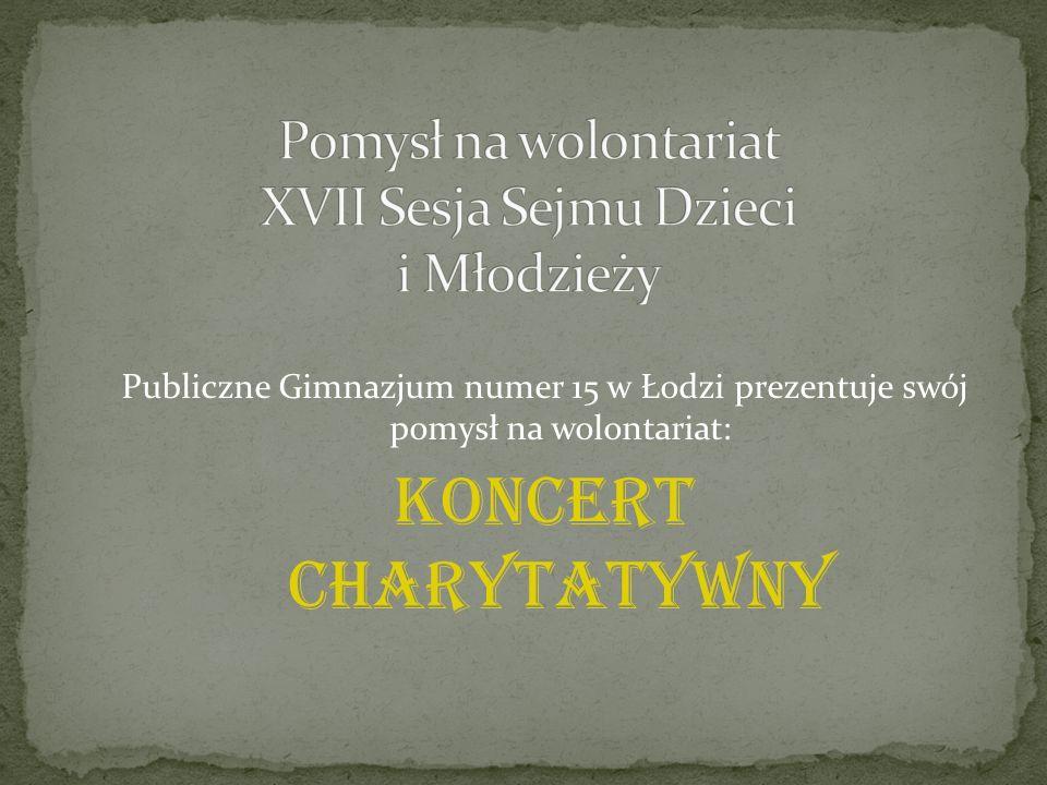 Publiczne Gimnazjum numer 15 w Łodzi prezentuje swój pomysł na wolontariat: KONCERT CHARYTATYWNY
