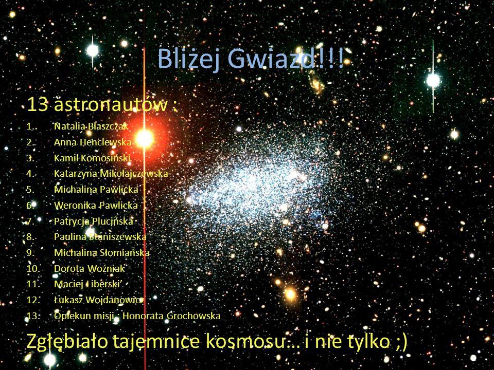 Bliżej Gwiazd!!! 13 astronautów : 1.Natalia Błaszczak 2.Anna Henclewska 3.Kamil Komosiński 4.Katarzyna Mikołajczewska 5.Michalina Pawlicka 6.Weronika
