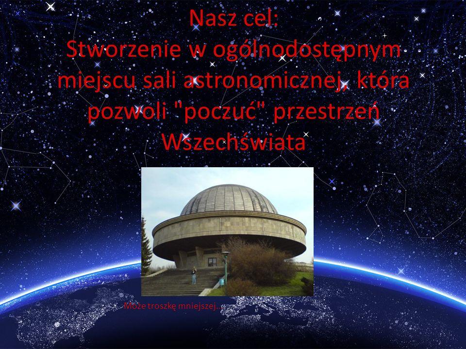 Nasz cel: Stworzenie w ogólnodostępnym miejscu sali astronomicznej, która pozwoli