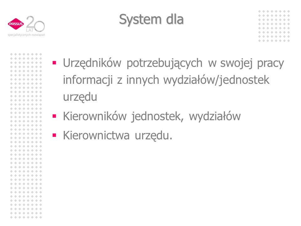 System dla Urzędników potrzebujących w swojej pracy informacji z innych wydziałów/jednostek urzędu Kierowników jednostek, wydziałów Kierownictwa urzędu.