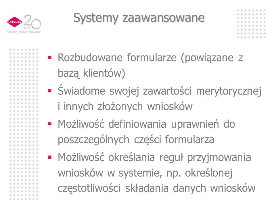 Systemy zaawansowane Rozbudowane formularze (powiązane z bazą klientów) Świadome swojej zawartości merytorycznej i innych złożonych wniosków Możliwość definiowania uprawnień do poszczególnych części formularza Możliwość określania reguł przyjmowania wniosków w systemie, np.