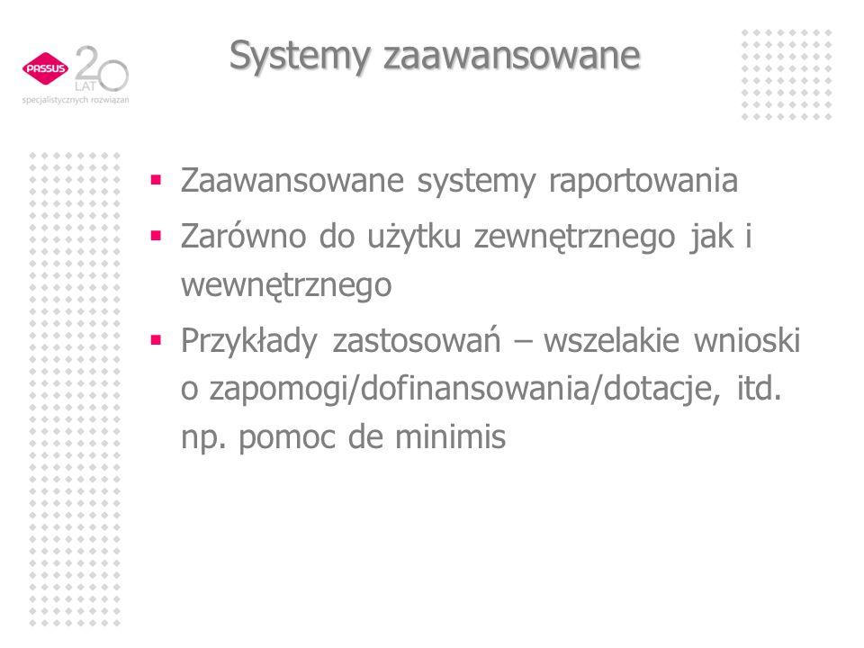 Systemy zaawansowane Zaawansowane systemy raportowania Zarówno do użytku zewnętrznego jak i wewnętrznego Przykłady zastosowań – wszelakie wnioski o zapomogi/dofinansowania/dotacje, itd.