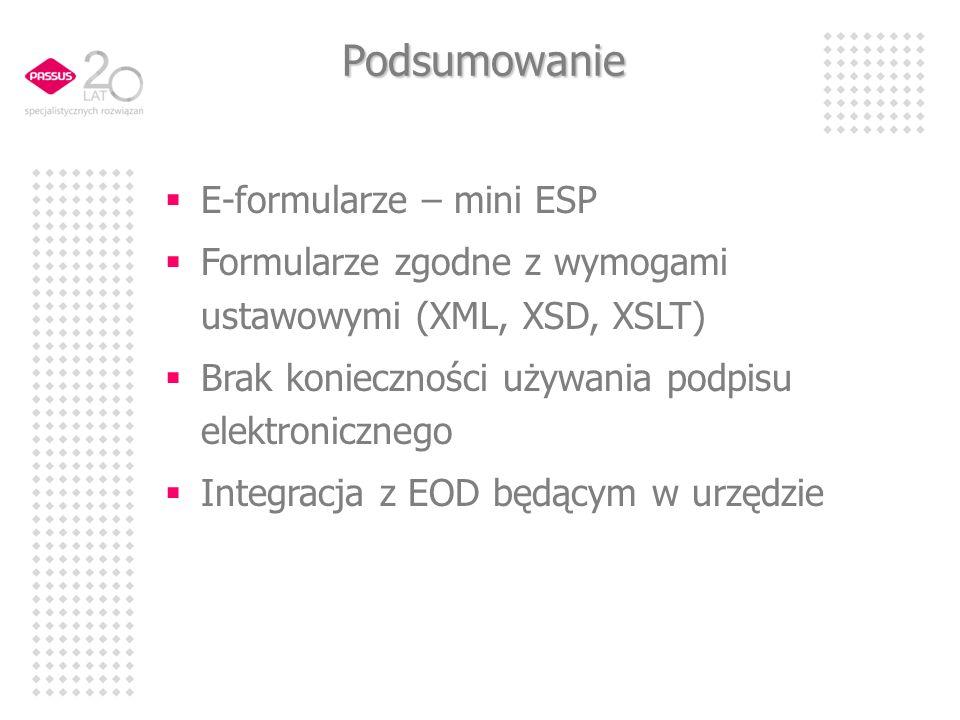 Podsumowanie E-formularze – mini ESP Formularze zgodne z wymogami ustawowymi (XML, XSD, XSLT) Brak konieczności używania podpisu elektronicznego Integracja z EOD będącym w urzędzie