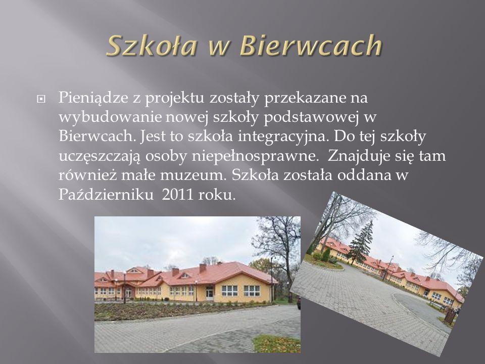 Pieniądze z projektu zostały przekazane na wybudowanie nowej szkoły podstawowej w Bierwcach. Jest to szkoła integracyjna. Do tej szkoły uczęszczają os