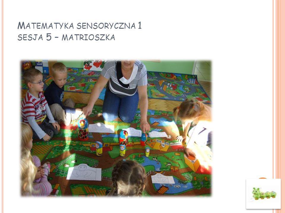 M ATEMATYKA SENSORYCZNA 1 SESJA 5 – MATRIOSZKA