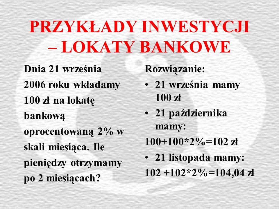 PRZYKŁADY INWESTYCJI – LOKATY BANKOWE Dnia 21 września 2006 roku wkładamy 100 zł na lokatę bankową oprocentowaną 2% w skali miesiąca.