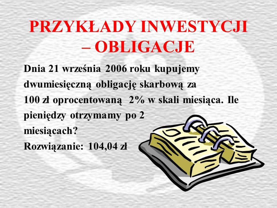 PRZYKŁADY INWESTYCJI – OBLIGACJE Dnia 21 września 2006 roku kupujemy dwumiesięczną obligację skarbową za 100 zł oprocentowaną 2% w skali miesiąca.
